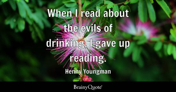 When I read about the evils of drinking, I gave up reading. - Henny Youngman