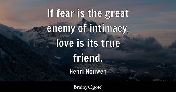 If fear is the great enemy of intimacy, love is its true friend. - Henri Nouwen