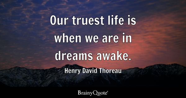 Our truest life is when we are in dreams awake. - Henry David Thoreau