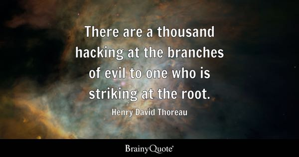 There are a thousand hacking at the branches of evil to one who is striking at the root. - Henry David Thoreau