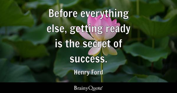 Before everything else, getting ready is the secret of success. - Henry Ford