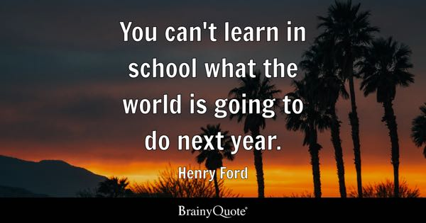 You can't learn in school what the world is going to do next year. - Henry Ford