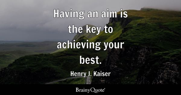 Having an aim is the key to achieving your best. - Henry J. Kaiser