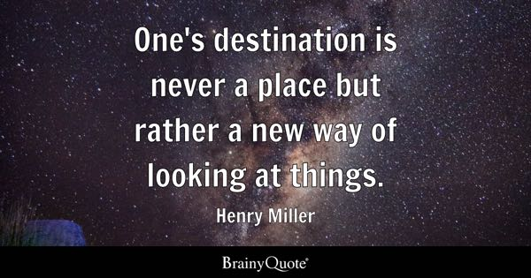 One's destination is never a place but rather a new way of looking at things. - Henry Miller