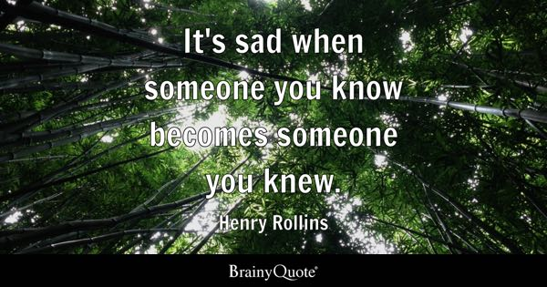 It's sad when someone you know becomes someone you knew. - Henry Rollins