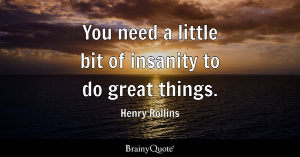 You need a little bit of insanity to do great things. - Henry Rollins