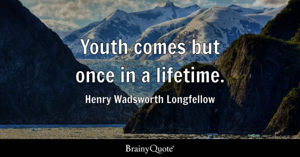Youth comes but once in a lifetime. - Henry Wadsworth Longfellow