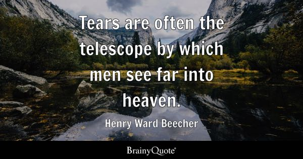 Tears are often the telescope by which men see far into heaven. - Henry Ward Beecher