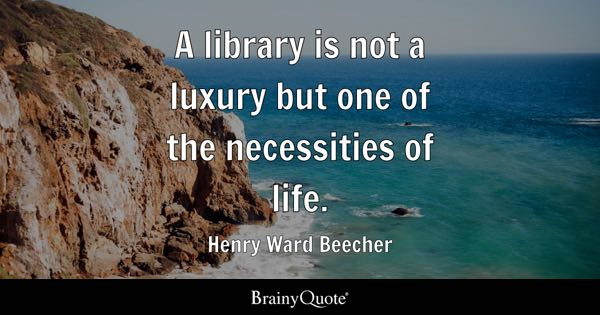 A library is not a luxury but one of the necessities of life. - Henry Ward Beecher