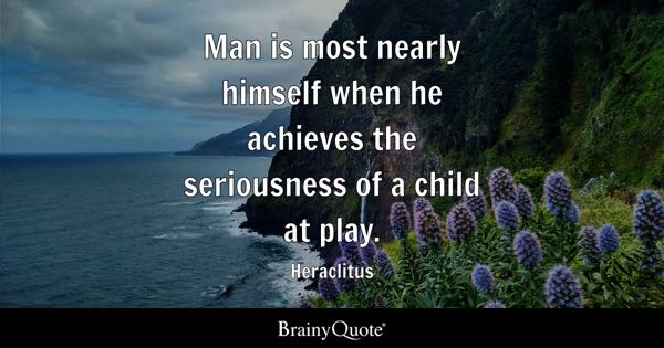 Man is most nearly himself when he achieves the seriousness of a child at play. - Heraclitus