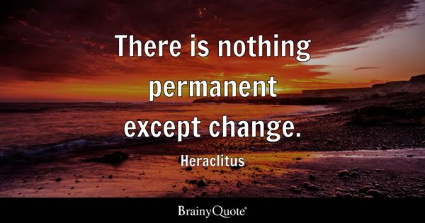 There is nothing permanent except change. - Heraclitus