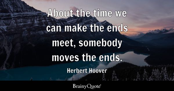 About the time we can make the ends meet, somebody moves the ends. - Herbert Hoover