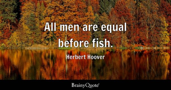 All men are equal before fish. - Herbert Hoover