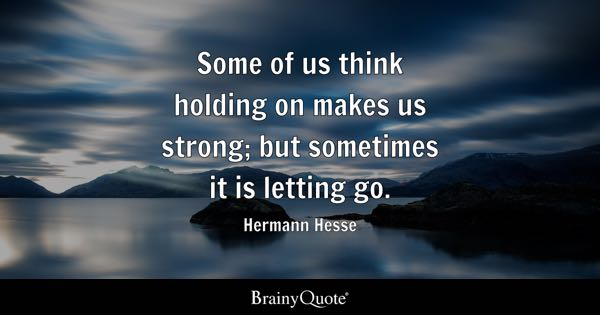 Some of us think holding on makes us strong; but sometimes it is letting go. - Hermann Hesse