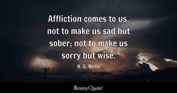 Affliction comes to us, not to make us sad but sober; not to make us sorry but wise. - H. G. Wells