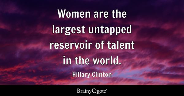 Women are the largest untapped reservoir of talent in the world. - Hillary Clinton