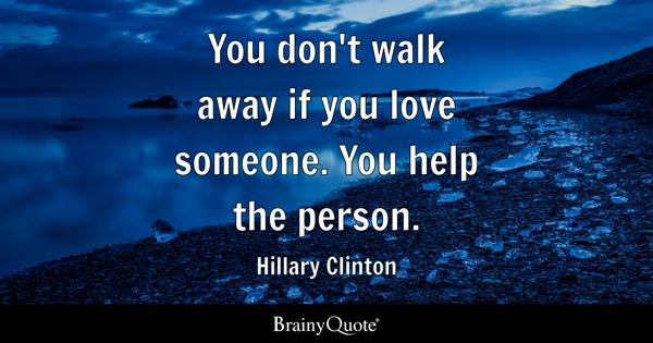 You don't walk away if you love someone. You help the person. - Hillary Clinton