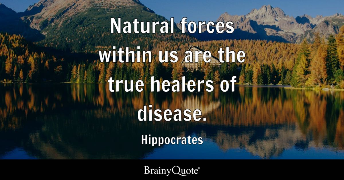 Natural forces within us are the true healers of disease. - Hippocrates