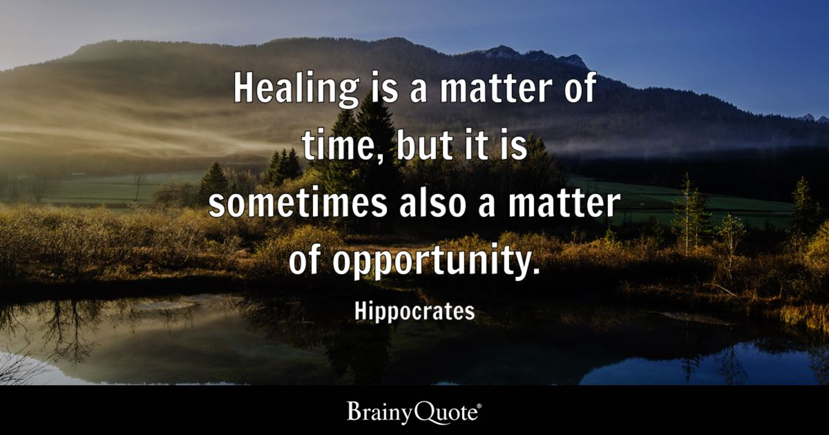Healing is a matter of time, but it is sometimes also a matter of opportunity. - Hippocrates