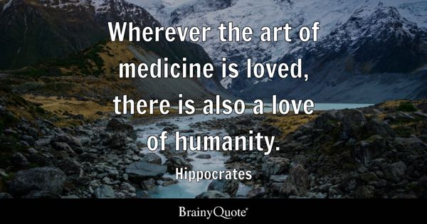Wherever the art of medicine is loved, there is also a love of humanity. - Hippocrates