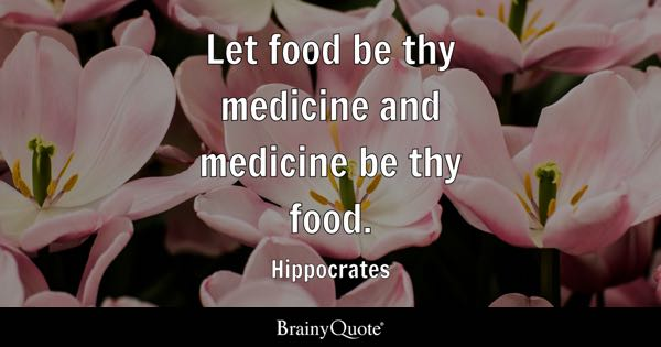 Let food be thy medicine and medicine be thy food. - Hippocrates