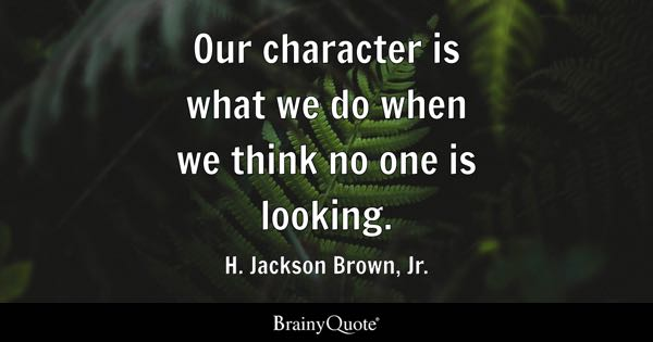 Our character is what we do when we think no one is looking. - H. Jackson Brown, Jr.