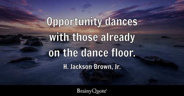 Opportunity dances with those already on the dance floor. - H. Jackson Brown, Jr.
