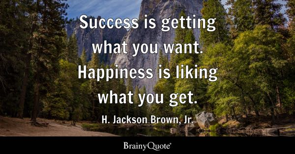 Success is getting what you want. Happiness is liking what you get. - H. Jackson Brown, Jr.