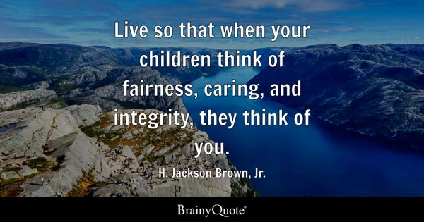 Live so that when your children think of fairness, caring, and integrity, they think of you. - H. Jackson Brown, Jr.