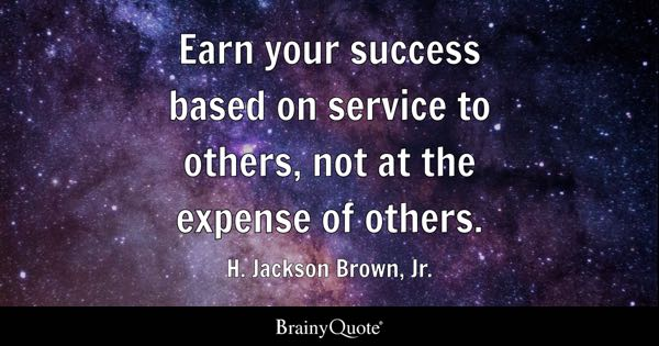 Earn your success based on service to others, not at the expense of others. - H. Jackson Brown, Jr.