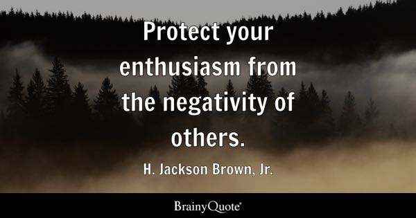Protect your enthusiasm from the negativity of others. - H. Jackson Brown, Jr.