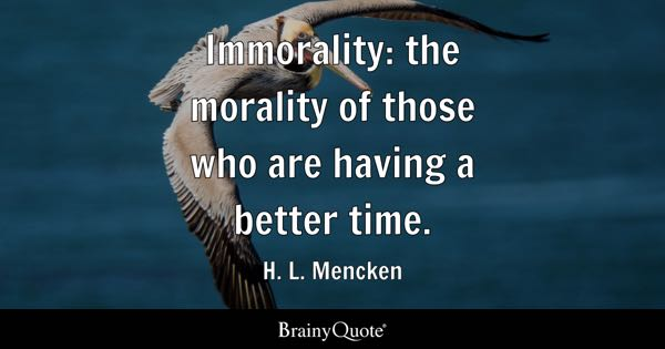 Immorality: the morality of those who are having a better time. - H. L. Mencken