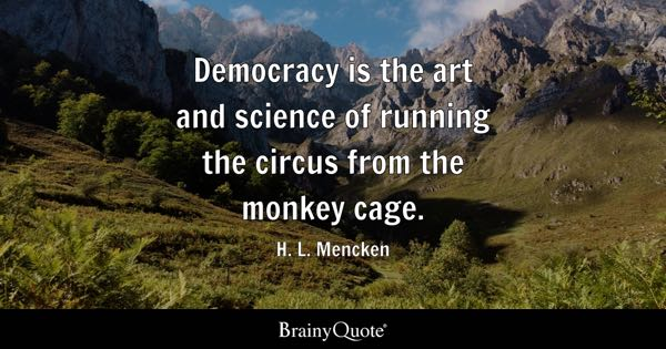 Democracy is the art and science of running the circus from the monkey cage. - H. L. Mencken