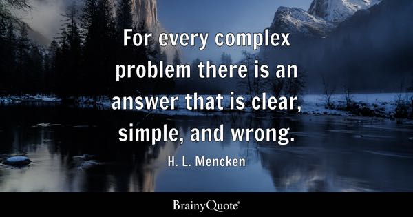 For every complex problem there is an answer that is clear, simple, and wrong. - H. L. Mencken