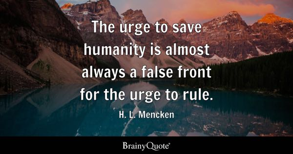 The urge to save humanity is almost always a false front for the urge to rule. - H. L. Mencken