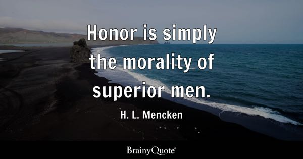 Honor is simply the morality of superior men. - H. L. Mencken