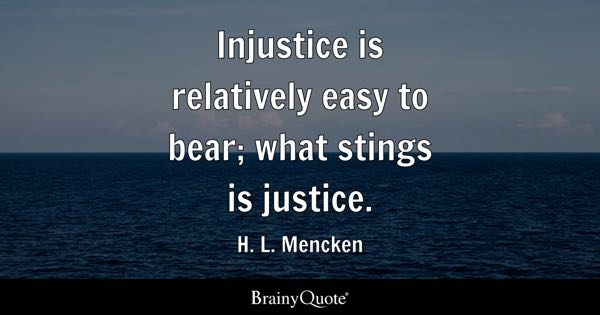 Injustice is relatively easy to bear; what stings is justice. - H. L. Mencken