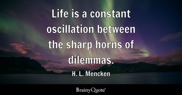 Life is a constant oscillation between the sharp horns of dilemmas. - H. L. Mencken