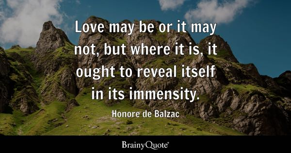 Love may be or it may not, but where it is, it ought to reveal itself in its immensity. - Honore de Balzac