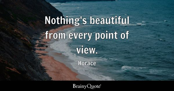 Nothing's beautiful from every point of view. - Horace