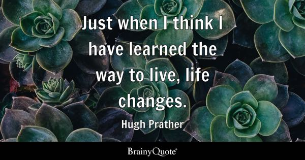 Just when I think I have learned the way to live, life changes. - Hugh Prather