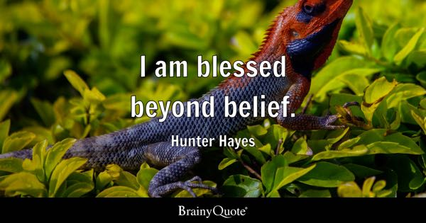 I am blessed beyond belief. - Hunter Hayes