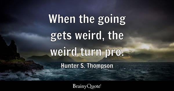 When the going gets weird, the weird turn pro. - Hunter S. Thompson
