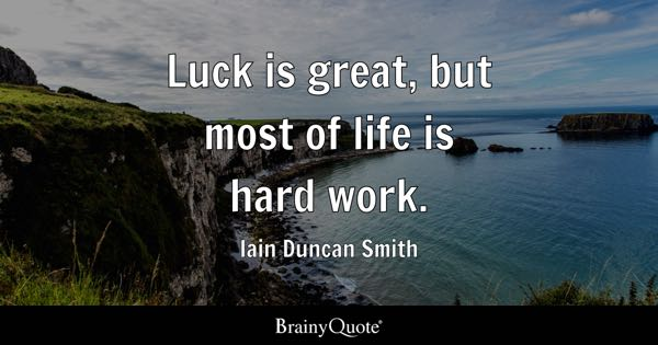 Luck is great, but most of life is hard work. - Iain Duncan Smith