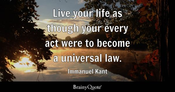 Live your life as though your every act were to become a universal law. - Immanuel Kant