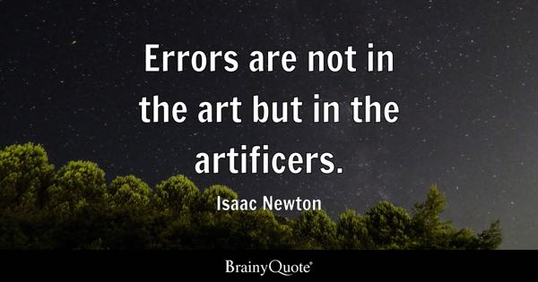 Errors are not in the art but in the artificers. - Isaac Newton