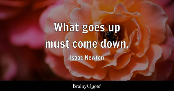What goes up must come down. - Isaac Newton