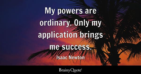 My powers are ordinary. Only my application brings me success. - Isaac Newton