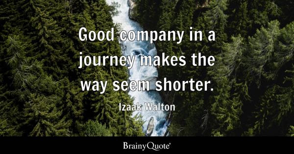 Good company in a journey makes the way seem shorter. - Izaak Walton