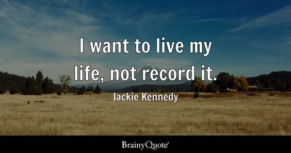 I want to live my life, not record it. - Jackie Kennedy